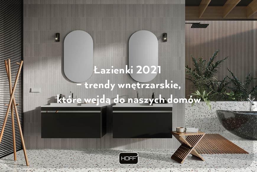 Łazienki 2021 – trendy wnętrzarskie, które wejdą do naszych domów