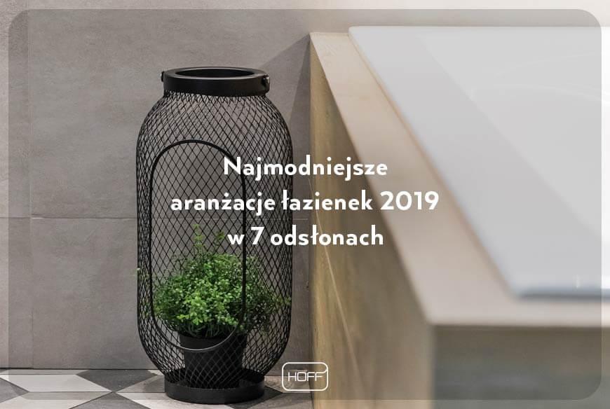 Najmodniejsze-aranżacje-łazienek-2019_Salon-HOFF_artykuł-nt.-najpopularniejszych-motywów-wnętrzarskich-2019